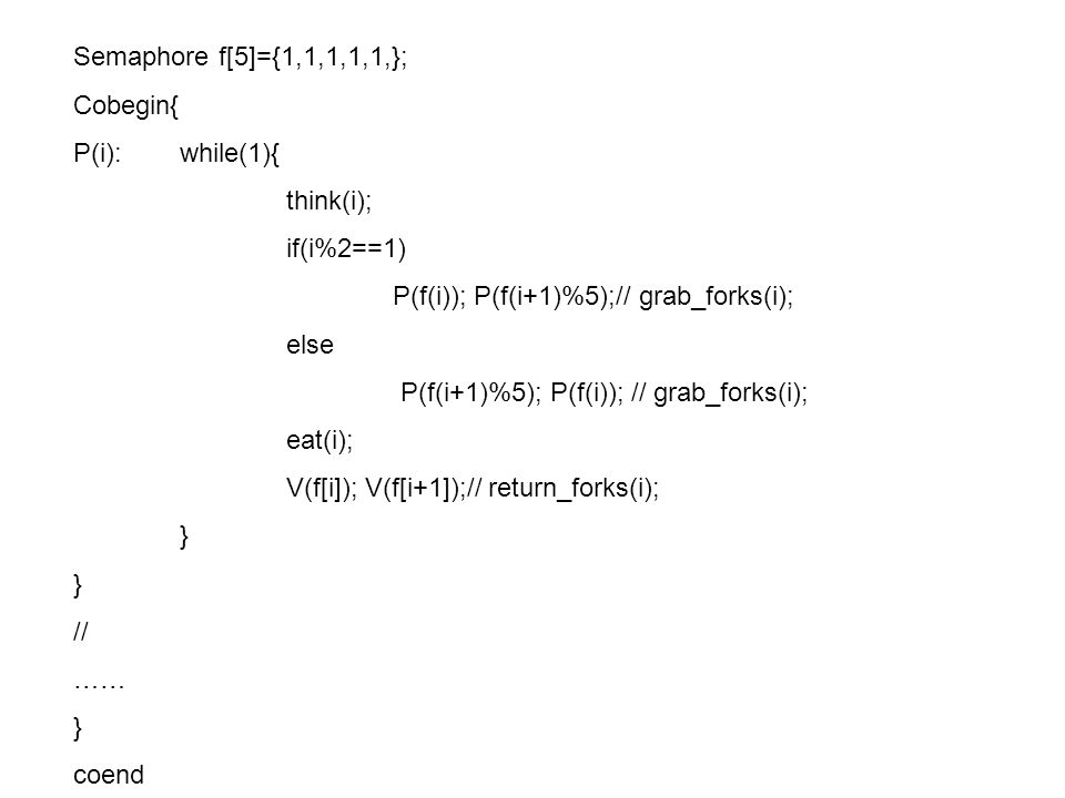 Semaphore f[5]={1,1,1,1,1,}; Cobegin{ P(i): while(1){ think(i); if(i%2==1) P(f(i)); P(f(i+1)%5);// grab_forks(i);